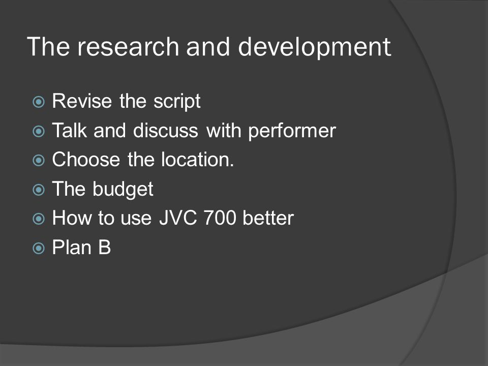 The research and development  Revise the script  Talk and discuss with performer  Choose the location.