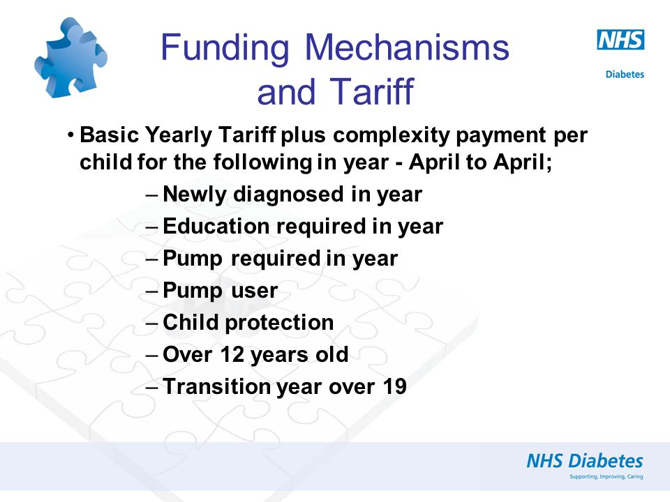 Funding Mechanisms and Tariff Basic Yearly Tariff plus complexity payment per child for the following in year - April to April; –Newly diagnosed in year –Education required in year –Pump required in year –Pump user –Child protection –Over 12 years old –Transition year over 19