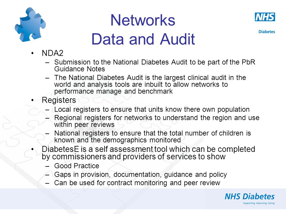 Networks Data and Audit NDA2 –Submission to the National Diabetes Audit to be part of the PbR Guidance Notes –The National Diabetes Audit is the largest clinical audit in the world and analysis tools are inbuilt to allow networks to performance manage and benchmark Registers –Local registers to ensure that units know there own population –Regional registers for networks to understand the region and use within peer reviews –National registers to ensure that the total number of children is known and the demographics monitored DiabetesE is a self assessment tool which can be completed by commissioners and providers of services to show –Good Practice –Gaps in provision, documentation, guidance and policy –Can be used for contract monitoring and peer review