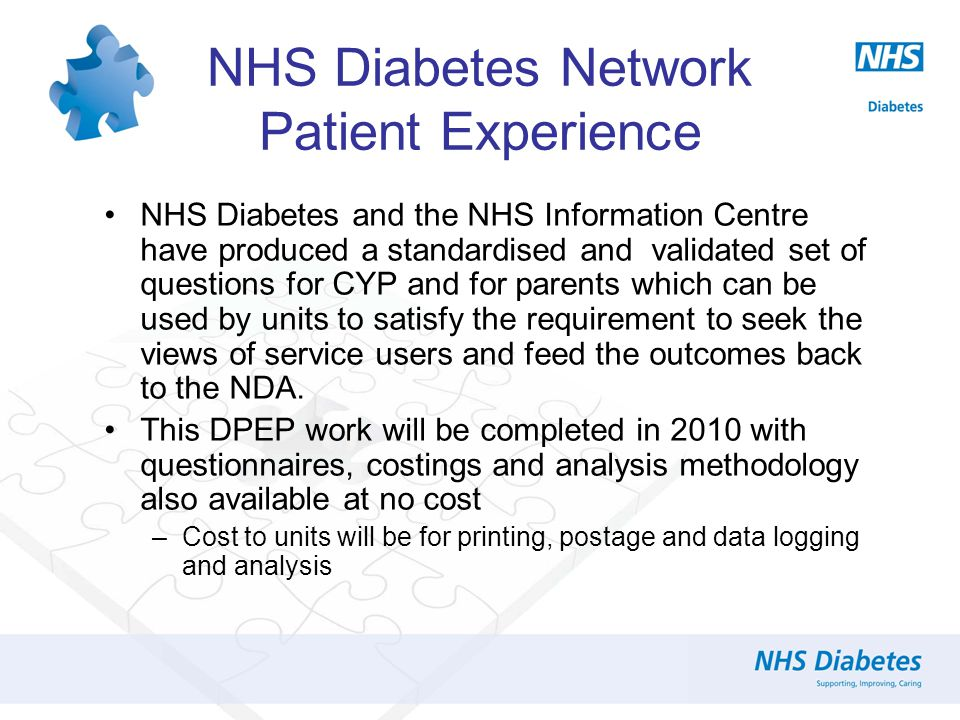 NHS Diabetes Network Patient Experience NHS Diabetes and the NHS Information Centre have produced a standardised and validated set of questions for CYP and for parents which can be used by units to satisfy the requirement to seek the views of service users and feed the outcomes back to the NDA.