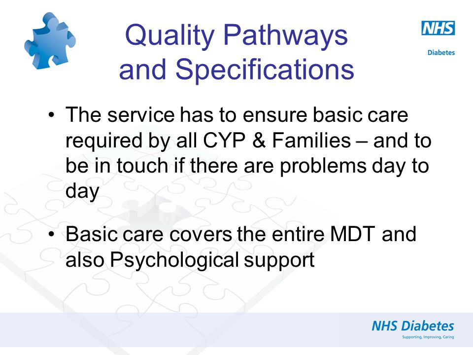The service has to ensure basic care required by all CYP & Families – and to be in touch if there are problems day to day Basic care covers the entire MDT and also Psychological support Quality Pathways and Specifications