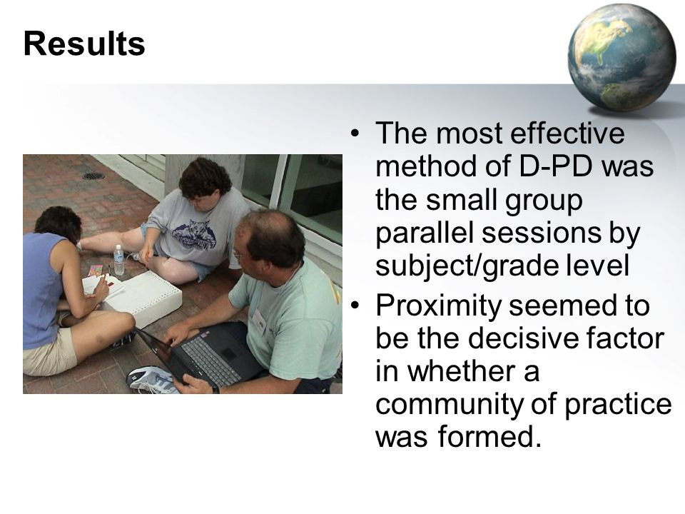 Results The most effective method of D-PD was the small group parallel sessions by subject/grade level Proximity seemed to be the decisive factor in whether a community of practice was formed.