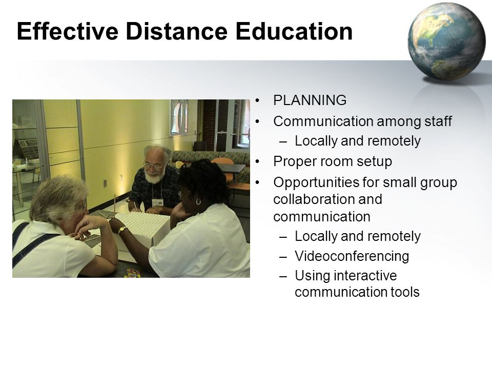 Effective Distance Education PLANNING Communication among staff –Locally and remotely Proper room setup Opportunities for small group collaboration and communication –Locally and remotely –Videoconferencing –Using interactive communication tools