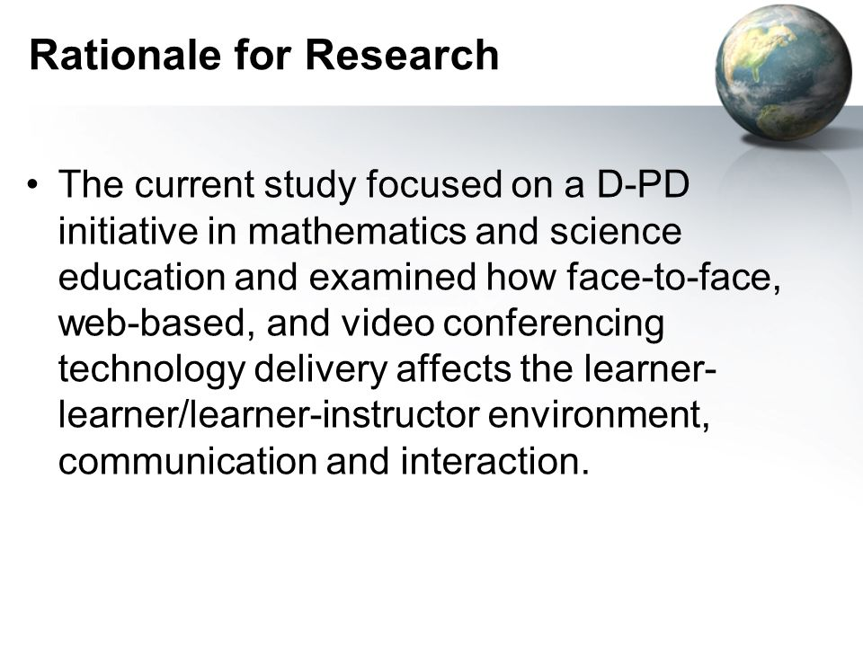 Rationale for Research The current study focused on a D-PD initiative in mathematics and science education and examined how face-to-face, web-based, and video conferencing technology delivery affects the learner- learner/learner-instructor environment, communication and interaction.