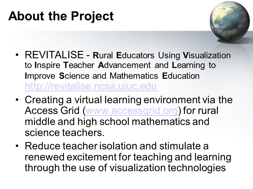 About the Project REVITALISE - Rural Educators Using Visualization to Inspire Teacher Advancement and Learning to Improve Science and Mathematics Education http://revitalise.ncsa.uiuc.edu http://revitalise.ncsa.uiuc.edu Creating a virtual learning environment via the Access Grid (www.accessgrid.org) for rural middle and high school mathematics and science teachers.www.accessgrid.org Reduce teacher isolation and stimulate a renewed excitement for teaching and learning through the use of visualization technologies