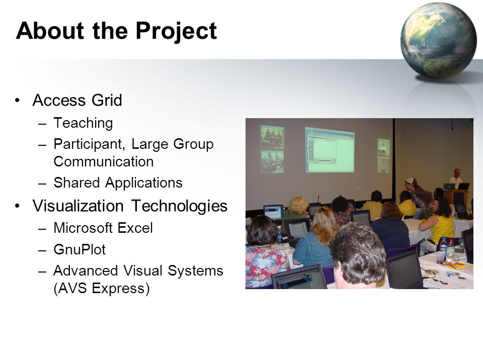 About the Project Access Grid –Teaching –Participant, Large Group Communication –Shared Applications Visualization Technologies –Microsoft Excel –GnuPlot –Advanced Visual Systems (AVS Express)