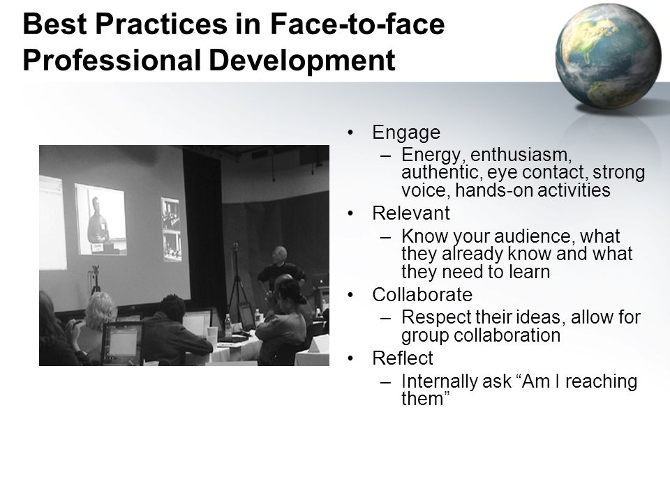 Best Practices in Face-to-face Professional Development Engage –Energy, enthusiasm, authentic, eye contact, strong voice, hands-on activities Relevant –Know your audience, what they already know and what they need to learn Collaborate –Respect their ideas, allow for group collaboration Reflect –Internally ask Am I reaching them