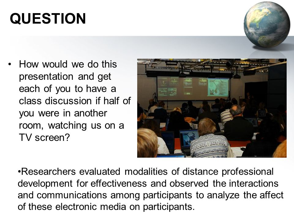 QUESTION How would we do this presentation and get each of you to have a class discussion if half of you were in another room, watching us on a TV screen.