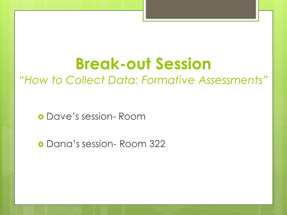 Break-out Session How to Collect Data: Formative Assessments  Dave's session- Room  Dana's session- Room 322