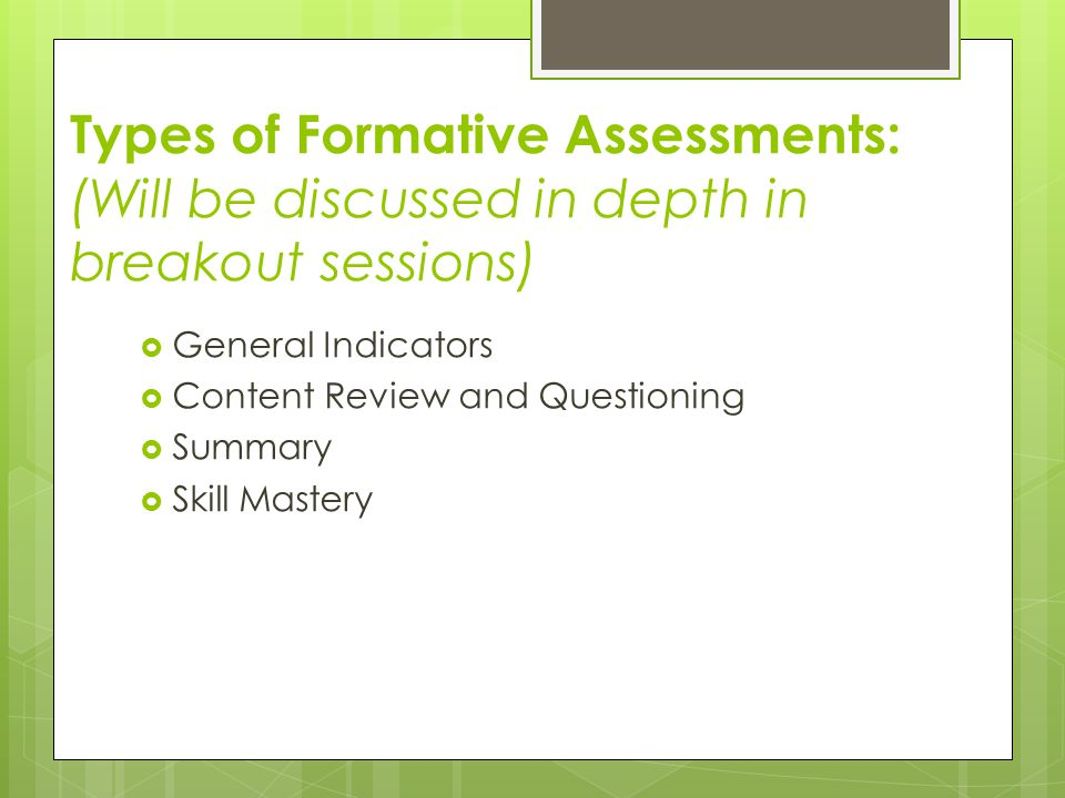 Types of Formative Assessments: (Will be discussed in depth in breakout sessions)  General Indicators  Content Review and Questioning  Summary  Skill Mastery