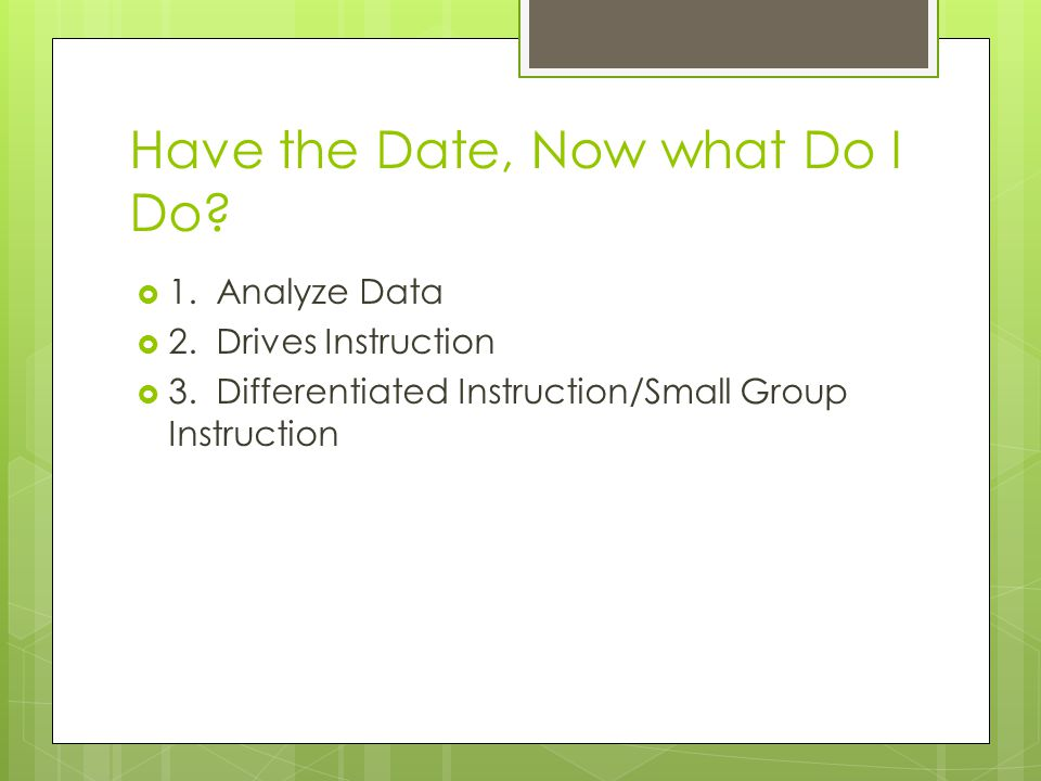 Have the Date, Now what Do I Do.  1. Analyze Data  2.