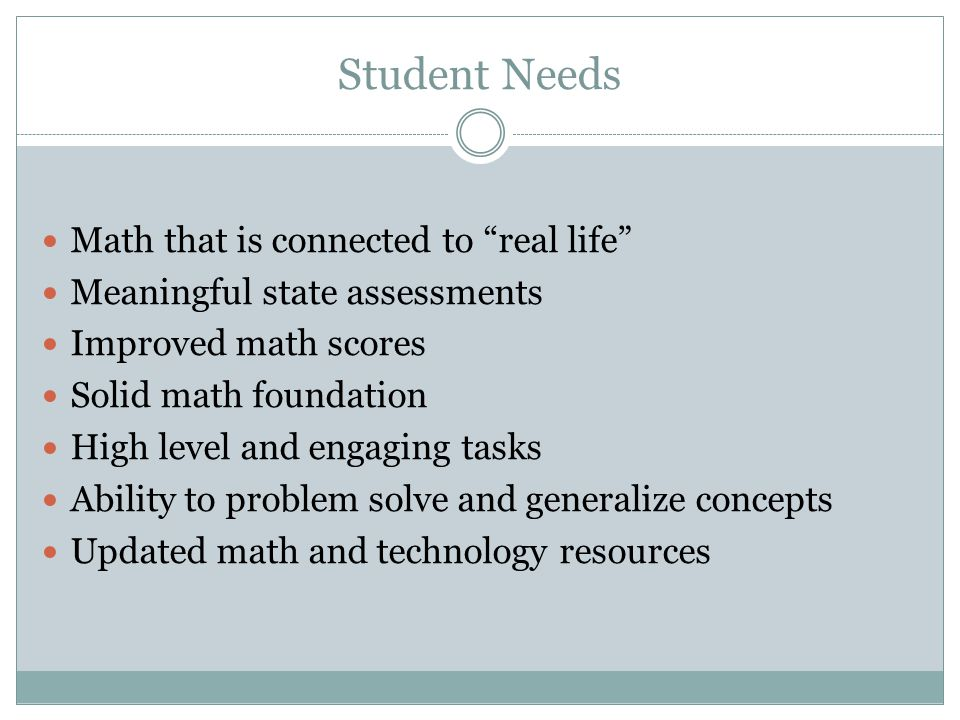 Student Needs Math that is connected to real life Meaningful state assessments Improved math scores Solid math foundation High level and engaging tasks Ability to problem solve and generalize concepts Updated math and technology resources
