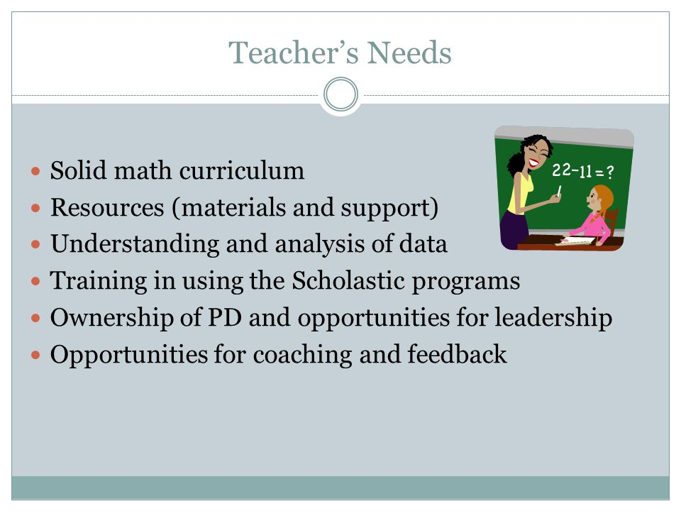 Teacher's Needs Solid math curriculum Resources (materials and support) Understanding and analysis of data Training in using the Scholastic programs Ownership of PD and opportunities for leadership Opportunities for coaching and feedback
