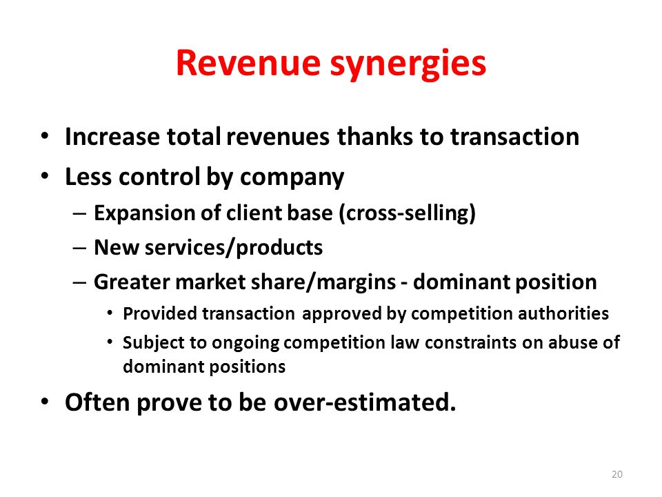 Revenue synergies Increase total revenues thanks to transaction Less control by company – Expansion of client base (cross-selling) – New services/products – Greater market share/margins - dominant position Provided transaction approved by competition authorities Subject to ongoing competition law constraints on abuse of dominant positions Often prove to be over-estimated.