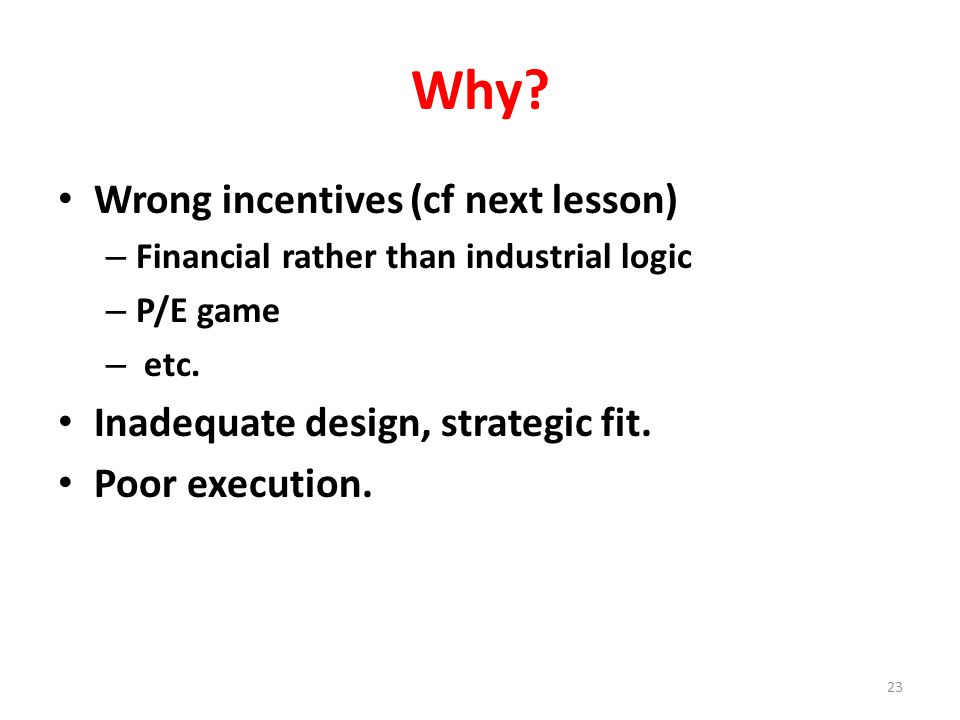 Why. Wrong incentives (cf next lesson) – Financial rather than industrial logic – P/E game – etc.