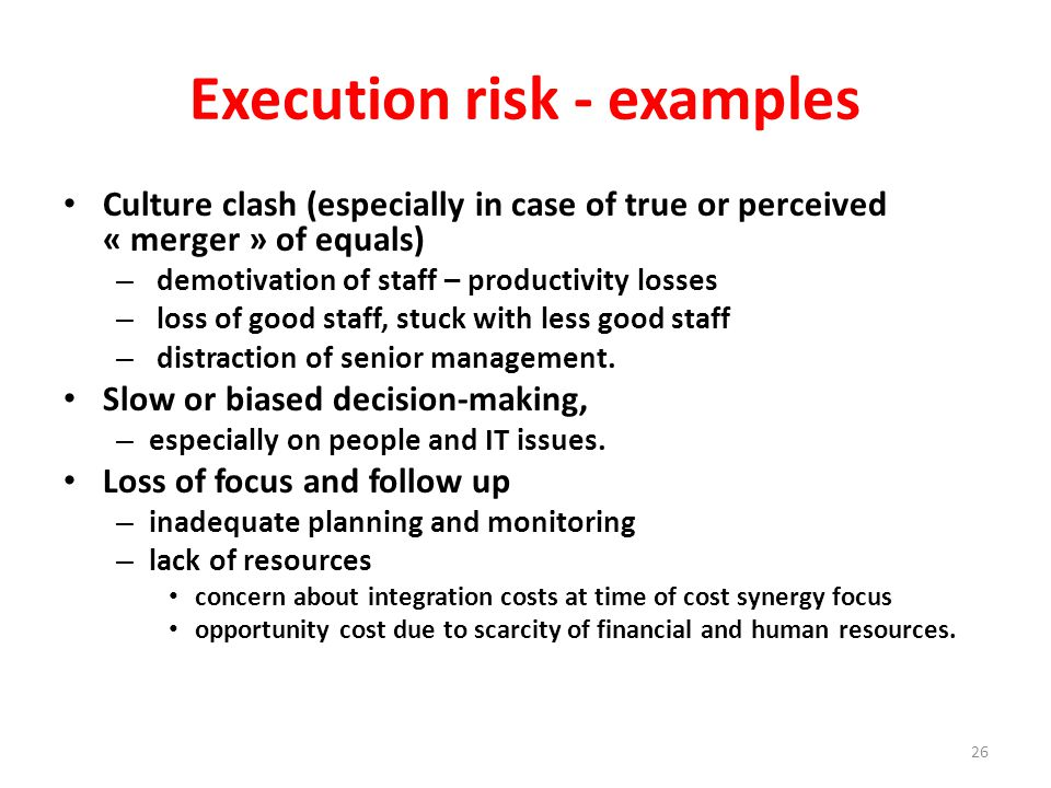 Execution risk - examples Culture clash (especially in case of true or perceived « merger » of equals) – demotivation of staff – productivity losses – loss of good staff, stuck with less good staff – distraction of senior management.