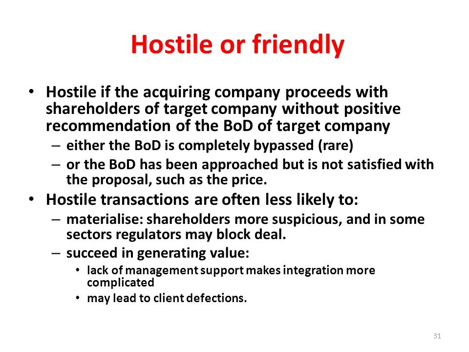 Hostile or friendly Hostile if the acquiring company proceeds with shareholders of target company without positive recommendation of the BoD of target company – either the BoD is completely bypassed (rare) – or the BoD has been approached but is not satisfied with the proposal, such as the price.