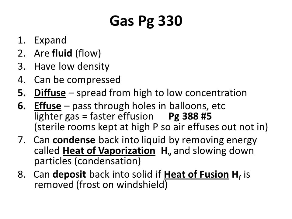 Gas Pg 330 1.Expand 2.Are fluid (flow) 3.Have low density 4.Can be compressed 5.Diffuse – spread from high to low concentration 6.Effuse – pass through holes in balloons, etc lighter gas = faster effusion Pg 388 #5 (sterile rooms kept at high P so air effuses out not in) 7.