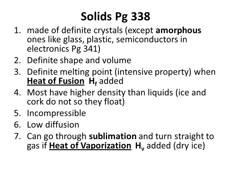 Solids Pg 338 1.made of definite crystals (except amorphous ones like glass, plastic, semiconductors in electronics Pg 341) 2.Definite shape and volume 3.Definite melting point (intensive property) when Heat of Fusion H f added 4.Most have higher density than liquids (ice and cork do not so they float) 5.Incompressible 6.Low diffusion 7.Can go through sublimation and turn straight to gas if Heat of Vaporization H v added (dry ice)