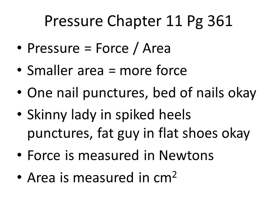 Pressure Chapter 11 Pg 361 Pressure = Force / Area Smaller area = more force One nail punctures, bed of nails okay Skinny lady in spiked heels punctures, fat guy in flat shoes okay Force is measured in Newtons Area is measured in cm 2