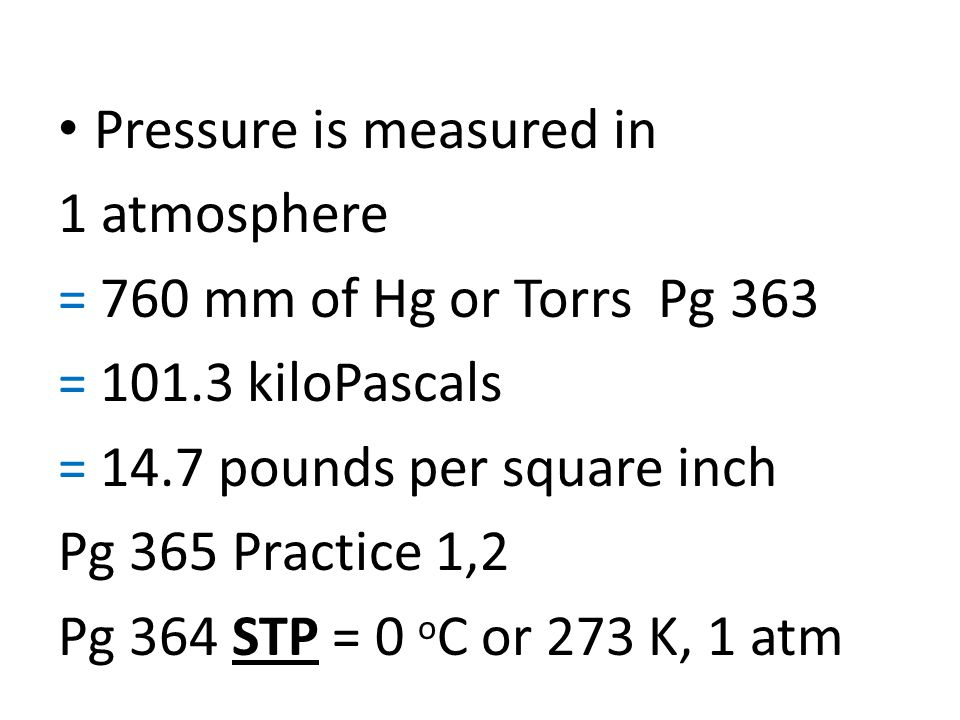 Pressure is measured in 1 atmosphere = 760 mm of Hg or Torrs Pg 363 = 101.3 kiloPascals = 14.7 pounds per square inch Pg 365 Practice 1,2 Pg 364 STP = 0 o C or 273 K, 1 atm