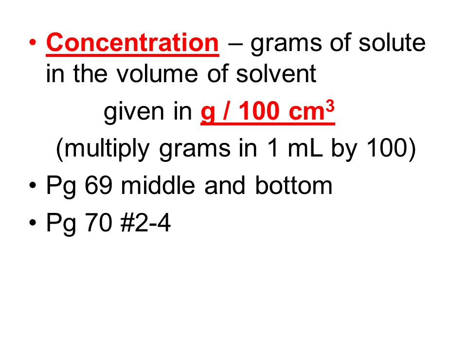 Concentration – grams of solute in the volume of solvent given in g / 100 cm 3 (multiply grams in 1 mL by 100) Pg 69 middle and bottom Pg 70 #2-4
