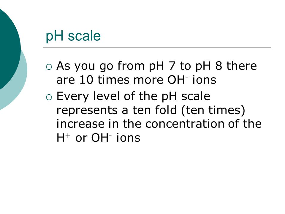 pH scale  As you go from pH 7 to pH 8 there are 10 times more OH - ions  Every level of the pH scale represents a ten fold (ten times) increase in the concentration of the H + or OH - ions