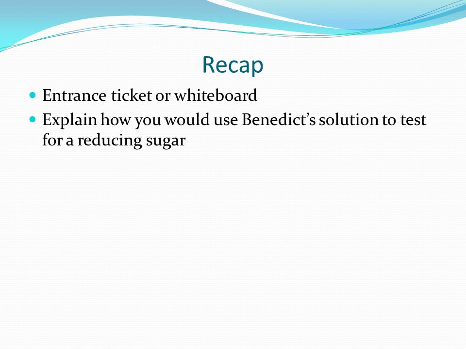 Recap Entrance ticket or whiteboard Explain how you would use Benedict's solution to test for a reducing sugar