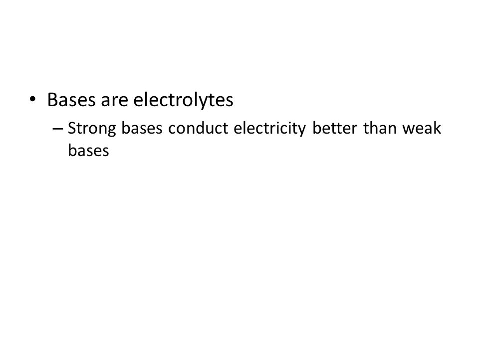 Bases are electrolytes – Strong bases conduct electricity better than weak bases