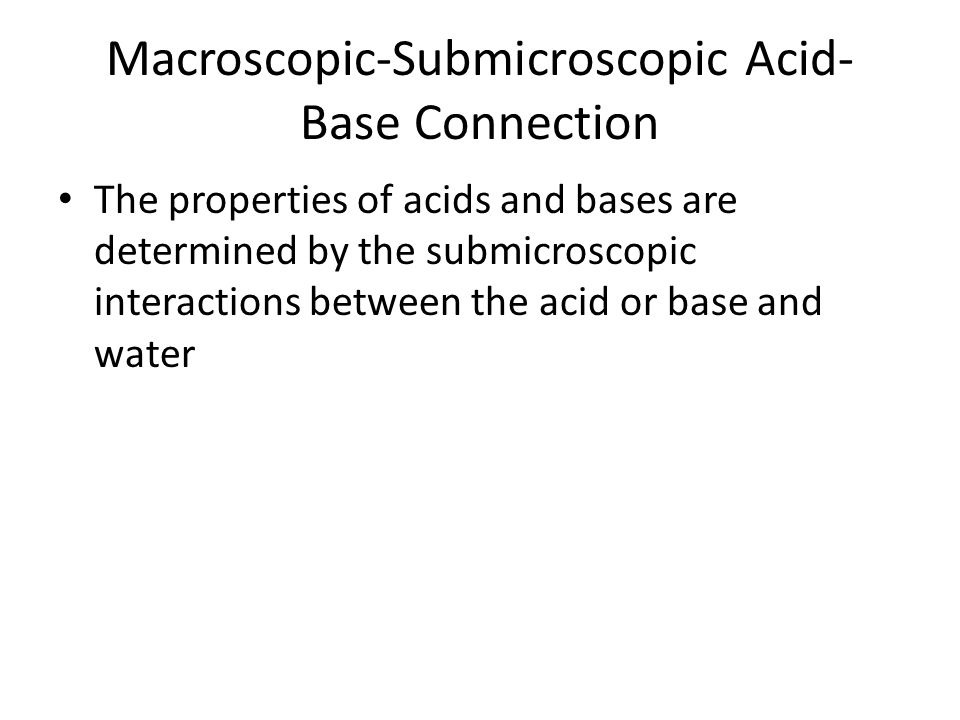 Macroscopic-Submicroscopic Acid- Base Connection The properties of acids and bases are determined by the submicroscopic interactions between the acid or base and water
