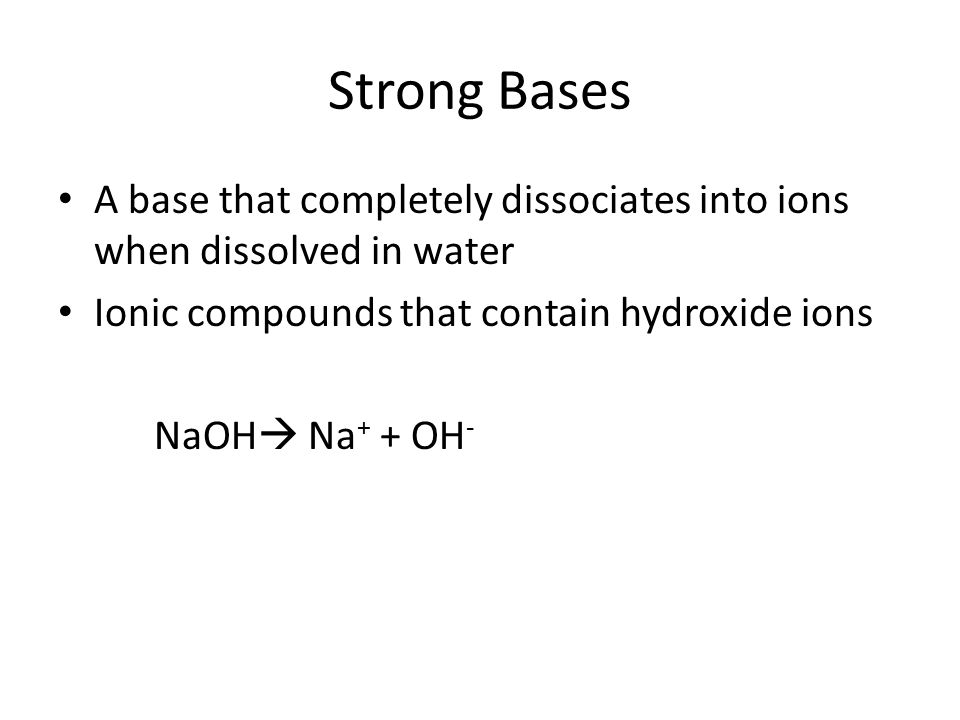 Strong Bases A base that completely dissociates into ions when dissolved in water Ionic compounds that contain hydroxide ions NaOH  Na + + OH -
