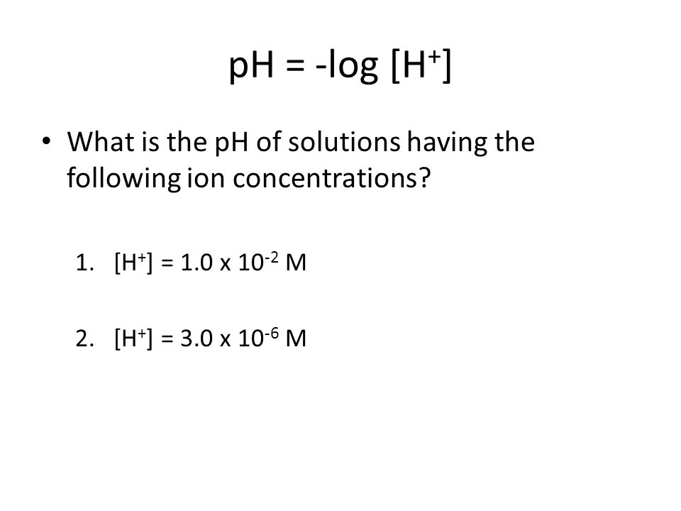 pH = -log [H + ] What is the pH of solutions having the following ion concentrations.