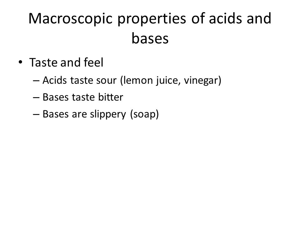 Macroscopic properties of acids and bases Taste and feel – Acids taste sour (lemon juice, vinegar) – Bases taste bitter – Bases are slippery (soap)