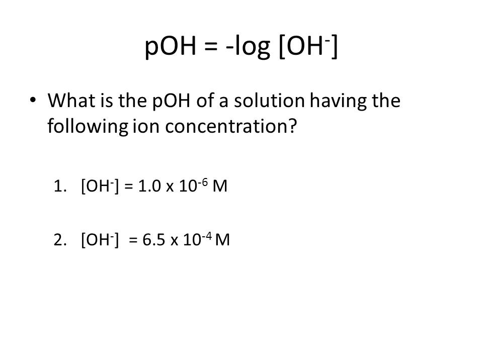 pOH = -log [OH - ] What is the pOH of a solution having the following ion concentration.
