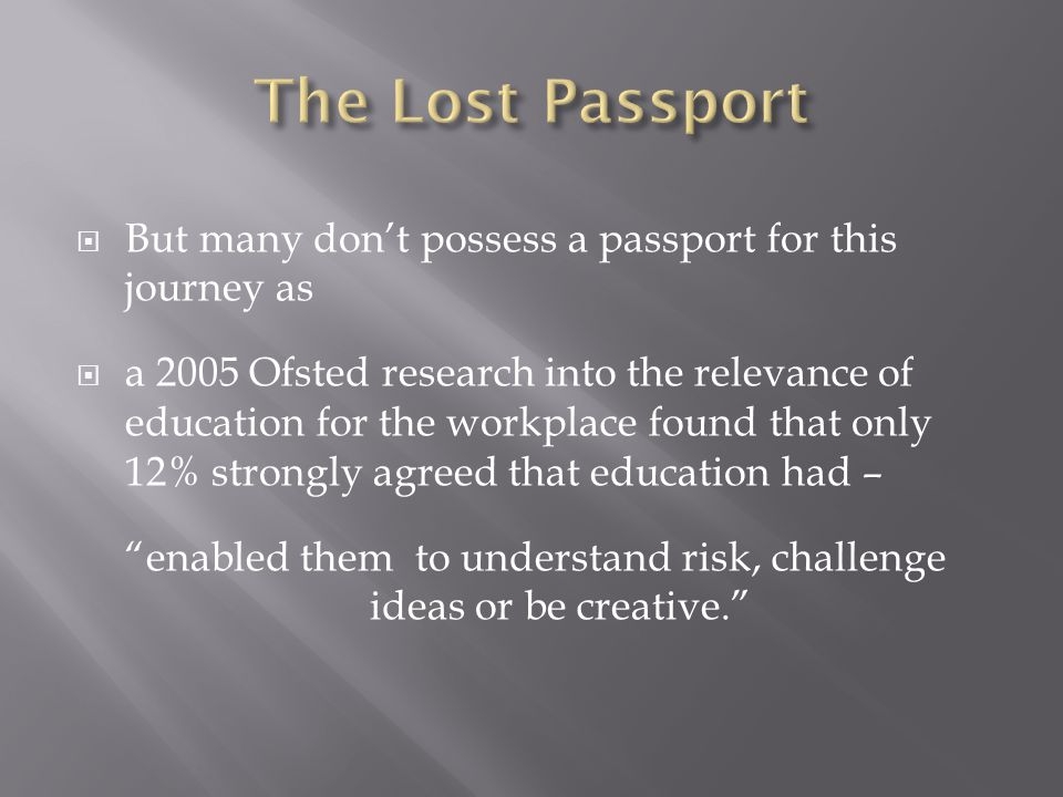  But many don't possess a passport for this journey as  a 2005 Ofsted research into the relevance of education for the workplace found that only 12% strongly agreed that education had – enabled them to understand risk, challenge ideas or be creative.