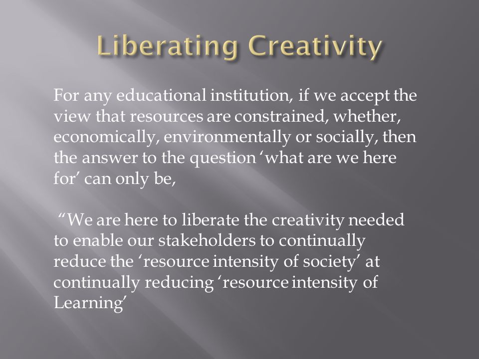 For any educational institution, if we accept the view that resources are constrained, whether, economically, environmentally or socially, then the answer to the question 'what are we here for' can only be, We are here to liberate the creativity needed to enable our stakeholders to continually reduce the 'resource intensity of society' at continually reducing 'resource intensity of Learning'