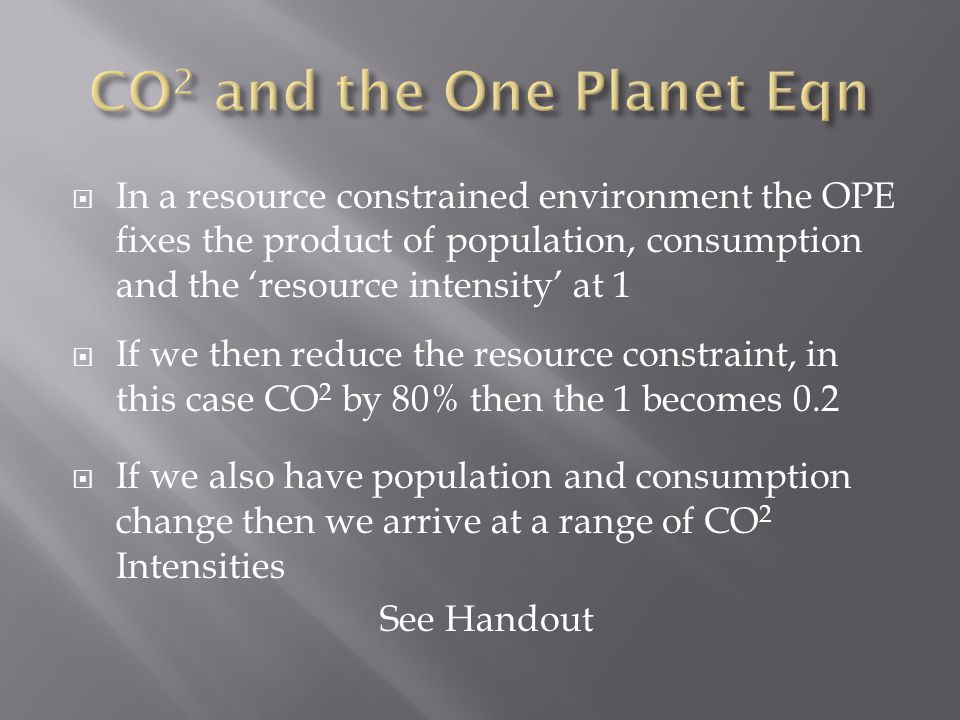  In a resource constrained environment the OPE fixes the product of population, consumption and the 'resource intensity' at 1  If we then reduce the resource constraint, in this case CO 2 by 80% then the 1 becomes 0.2  If we also have population and consumption change then we arrive at a range of CO 2 Intensities See Handout