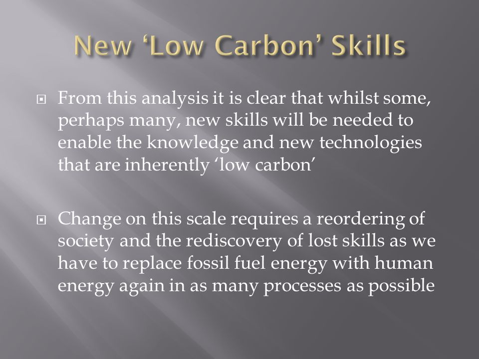  From this analysis it is clear that whilst some, perhaps many, new skills will be needed to enable the knowledge and new technologies that are inherently 'low carbon'  Change on this scale requires a reordering of society and the rediscovery of lost skills as we have to replace fossil fuel energy with human energy again in as many processes as possible
