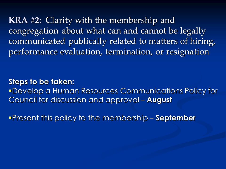 KRA #2: Clarity with the membership and congregation about what can and cannot be legally communicated publically related to matters of hiring, performance evaluation, termination, or resignation Steps to be taken:  Develop a Human Resources Communications Policy for Council for discussion and approval – August  Present this policy to the membership – September *Based on Employment Standards Act and the Privacy Act