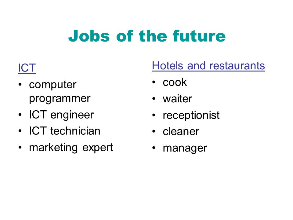 Jobs of the future ICT computer programmer ICT engineer ICT technician marketing expert Hotels and restaurants cook waiter receptionist cleaner manager