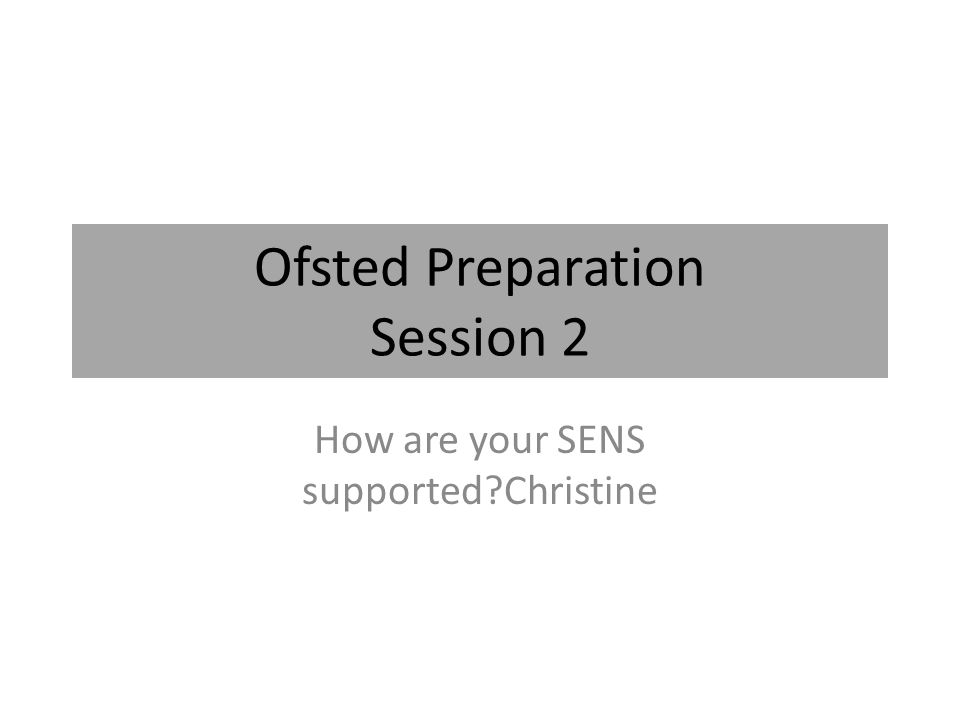Ofsted Preparation Session 2 How are your SENS supported Christine
