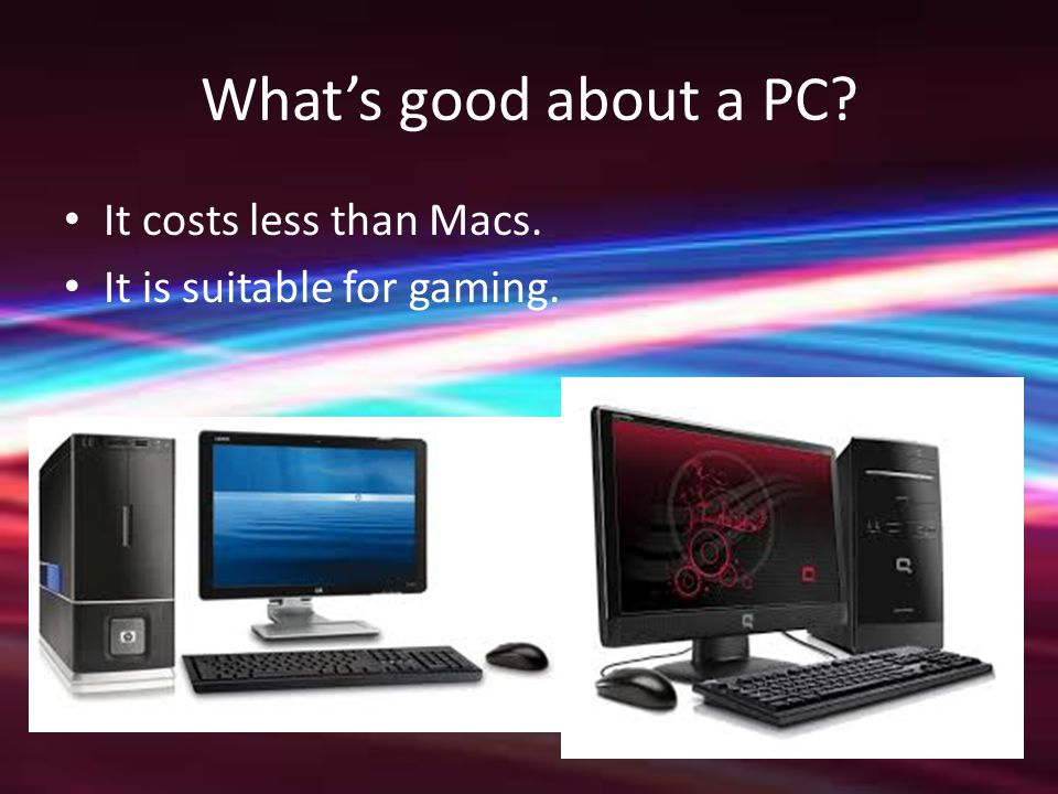 What's good about a PC It costs less than Macs. It is suitable for gaming.