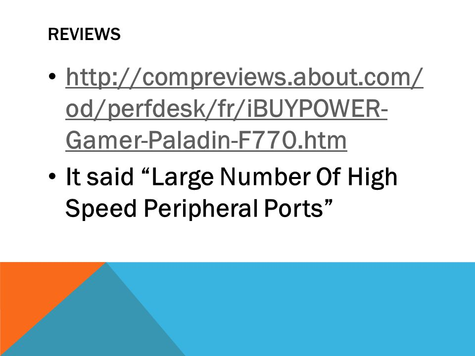 REVIEWS http://compreviews.about.com/ od/perfdesk/fr/iBUYPOWER- Gamer-Paladin-F770.htm http://compreviews.about.com/ od/perfdesk/fr/iBUYPOWER- Gamer-Paladin-F770.htm It said Large Number Of High Speed Peripheral Ports
