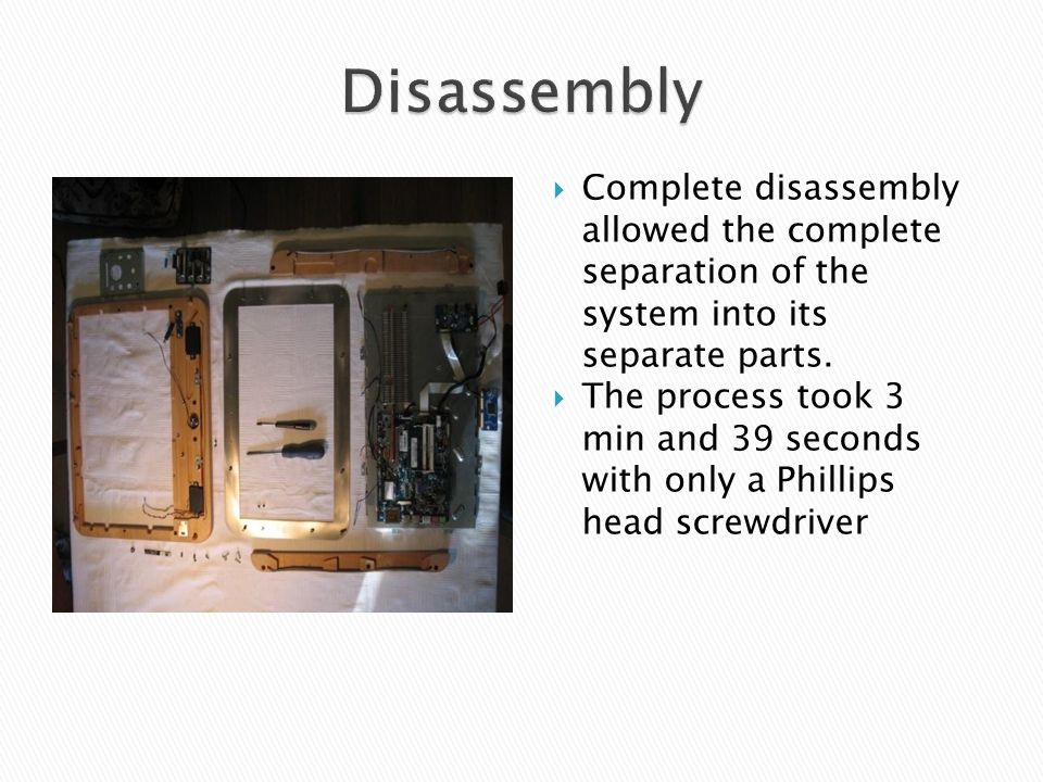  Complete disassembly allowed the complete separation of the system into its separate parts.