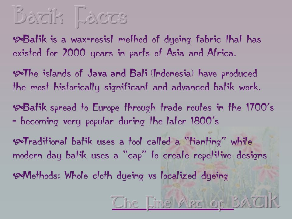  Batik is a wax-resist method of dyeing fabric that has existed for 2000 years in parts of Asia and Africa.
