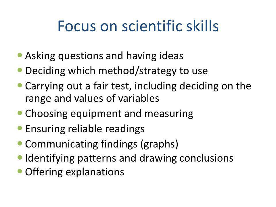 Focus on scientific skills Asking questions and having ideas Deciding which method/strategy to use Carrying out a fair test, including deciding on the range and values of variables Choosing equipment and measuring Ensuring reliable readings Communicating findings (graphs) Identifying patterns and drawing conclusions Offering explanations