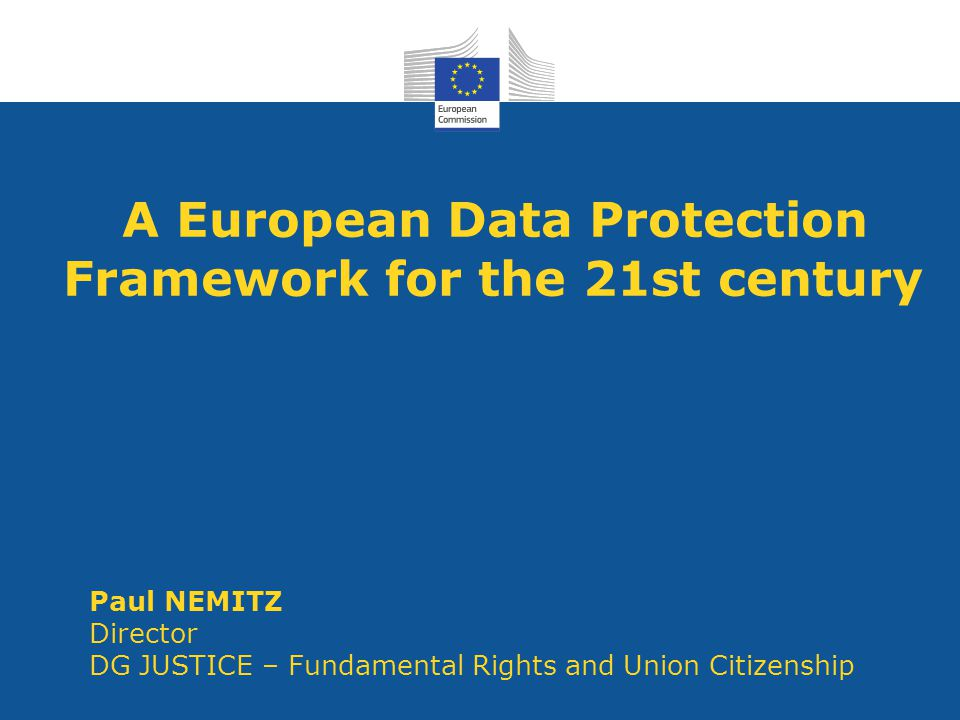 A European Data Protection Framework for the 21st century Paul NEMITZ Director DG JUSTICE – Fundamental Rights and Union Citizenship