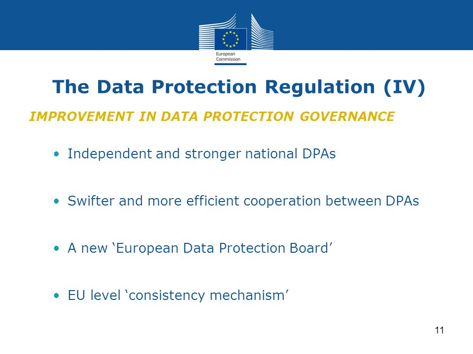 11 The Data Protection Regulation (IV) IMPROVEMENT IN DATA PROTECTION GOVERNANCE Independent and stronger national DPAs Swifter and more efficient cooperation between DPAs A new 'European Data Protection Board' EU level 'consistency mechanism'
