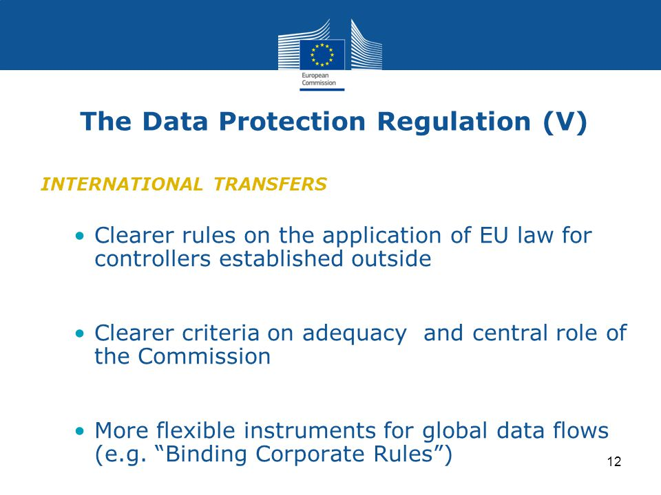 12 The Data Protection Regulation (V) INTERNATIONAL TRANSFERS Clearer rules on the application of EU law for controllers established outside Clearer criteria on adequacy and central role of the Commission More flexible instruments for global data flows (e.g.