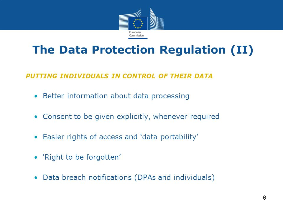 6 The Data Protection Regulation (II) PUTTING INDIVIDUALS IN CONTROL OF THEIR DATA Better information about data processing Consent to be given explicitly, whenever required Easier rights of access and 'data portability' 'Right to be forgotten' Data breach notifications (DPAs and individuals)
